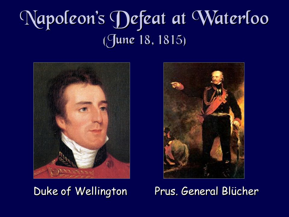 Napoleon's Defeat at Waterloo (June 18, 1815) Duke of Wellington Prus. General Blücher