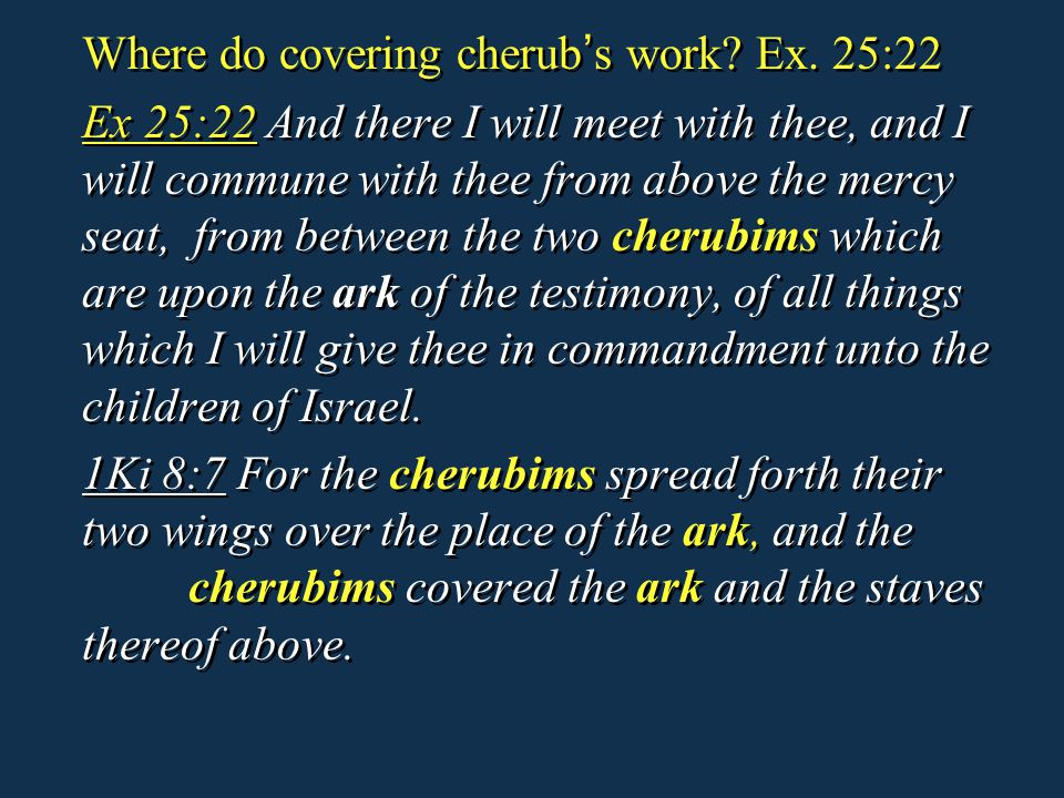 Where do covering cherub ' s work? Ex. 25:22 Ex 25:22 And there I will meet with thee, and I will commune with thee from above the mercy seat, from be