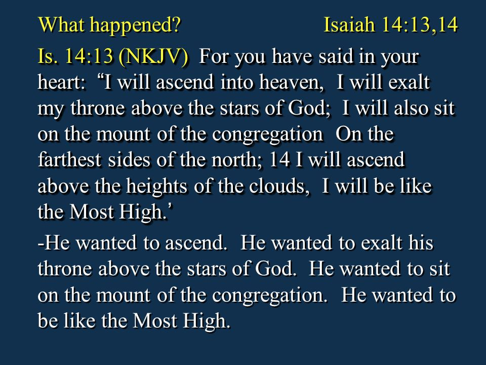 "What happened? Isaiah 14:13,14 Is. 14:13 (NKJV) For you have said in your heart: "" I will ascend into heaven, I will exalt my throne above the stars o"