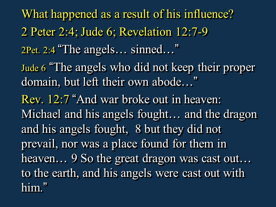 "What happened as a result of his influence? 2 Peter 2:4; Jude 6; Revelation 12:7-9 2Pet. 2:4 "" The angels … sinned …"" Jude 6 "" The angels who did not"