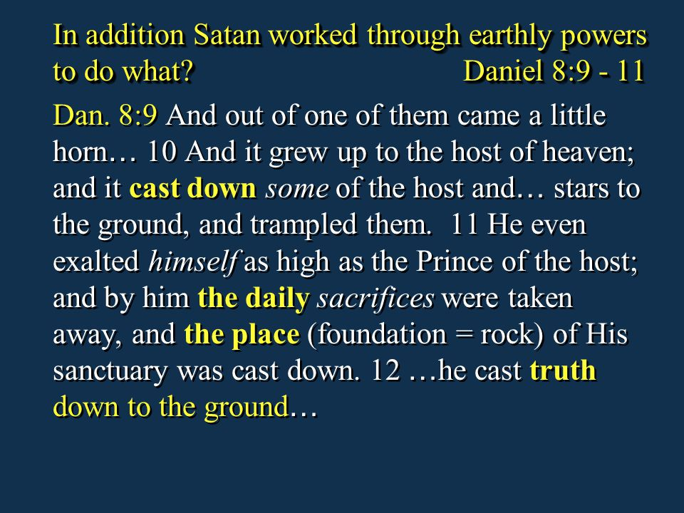 In addition Satan worked through earthly powers to do what? Daniel 8:9 - 11 Dan. 8:9 And out of one of them came a little horn … 10 And it grew up to