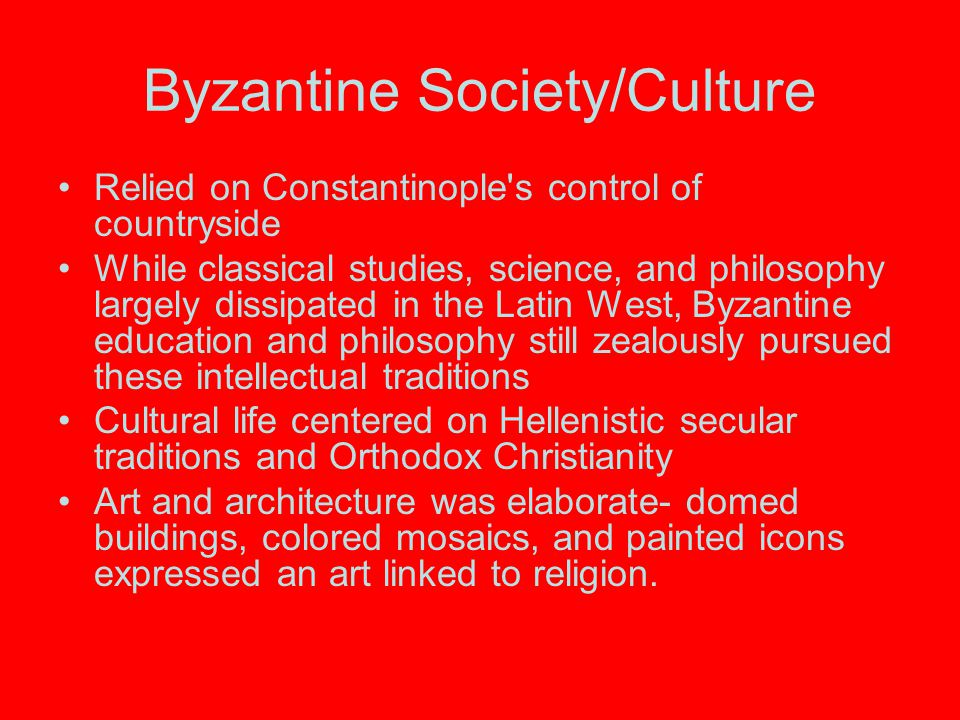Byzantine Society/Culture Relied on Constantinople's control of countryside While classical studies, science, and philosophy largely dissipated in the