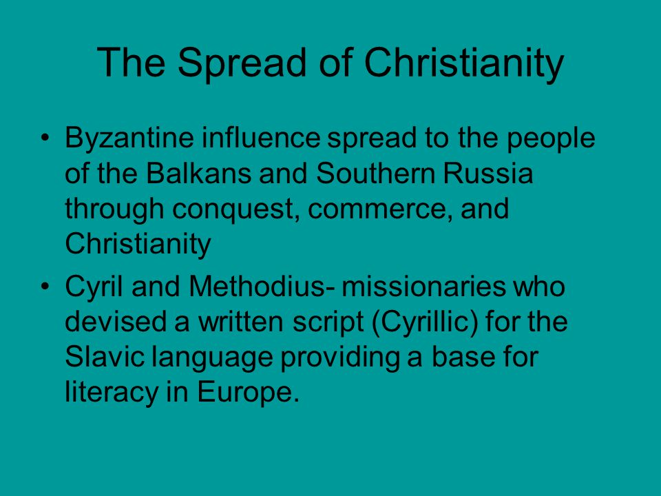The Spread of Christianity Byzantine influence spread to the people of the Balkans and Southern Russia through conquest, commerce, and Christianity Cy