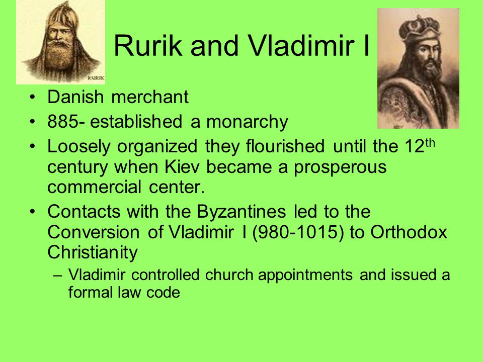 Rurik and Vladimir I Danish merchant 885- established a monarchy Loosely organized they flourished until the 12 th century when Kiev became a prospero
