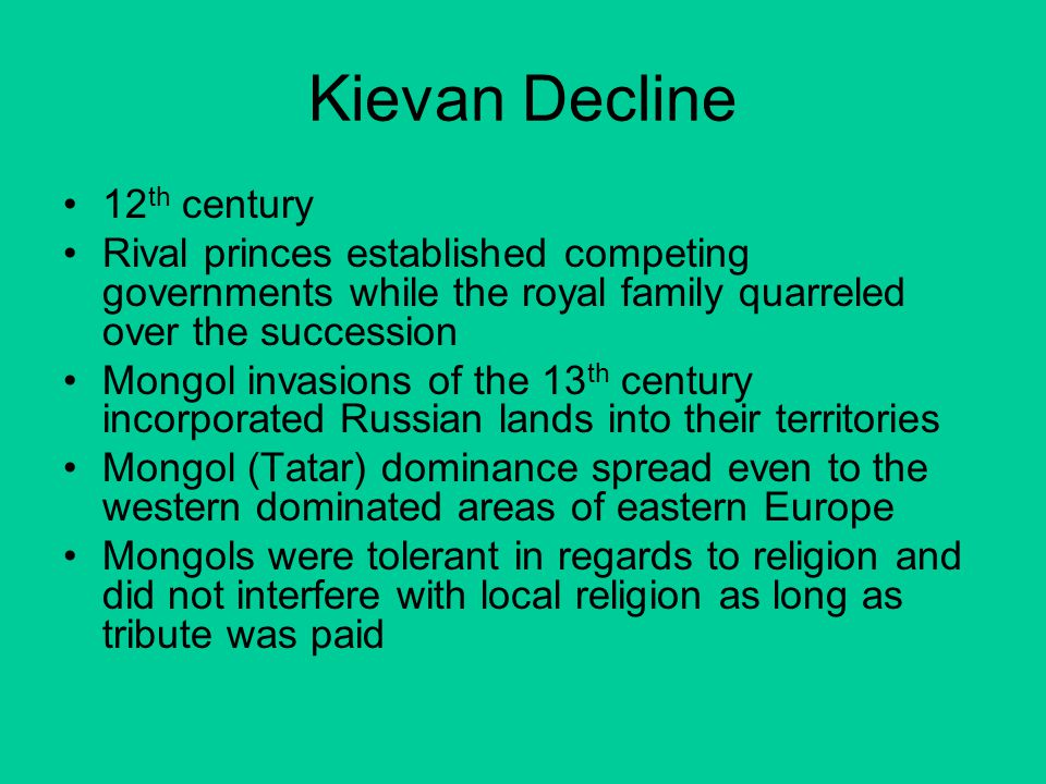 Kievan Decline 12 th century Rival princes established competing governments while the royal family quarreled over the succession Mongol invasions of
