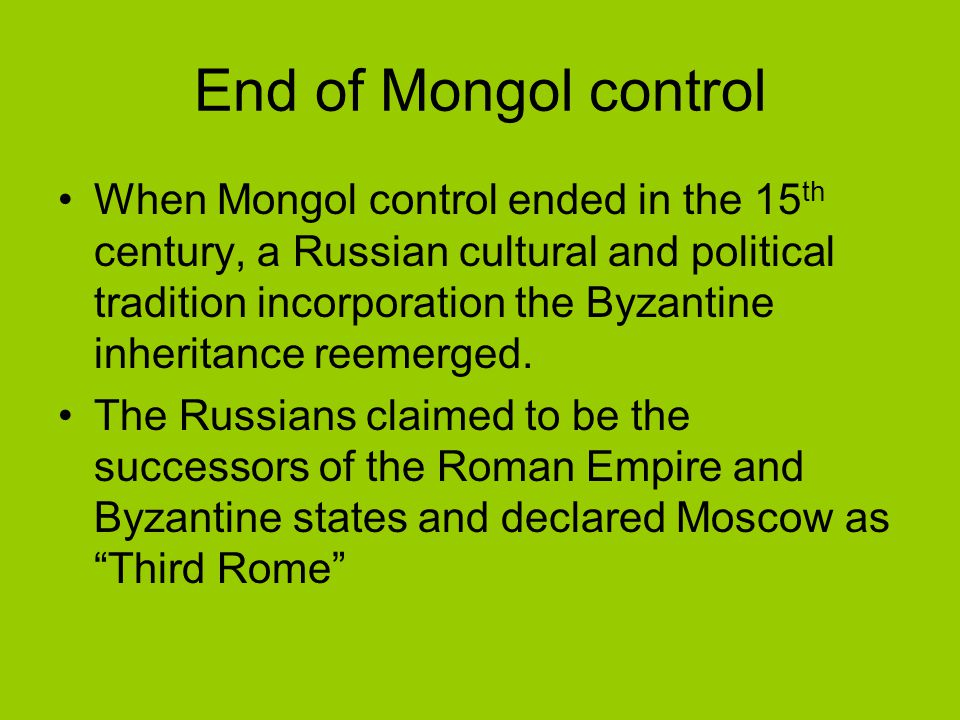 End of Mongol control When Mongol control ended in the 15 th century, a Russian cultural and political tradition incorporation the Byzantine inheritan