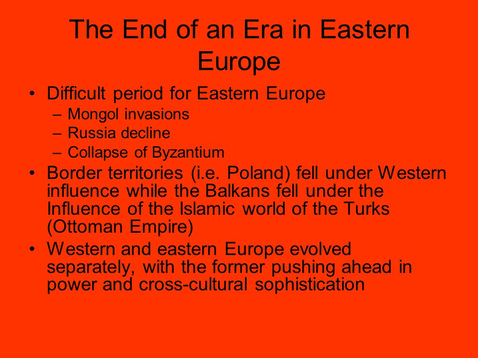 The End of an Era in Eastern Europe Difficult period for Eastern Europe –Mongol invasions –Russia decline –Collapse of Byzantium Border territories (i