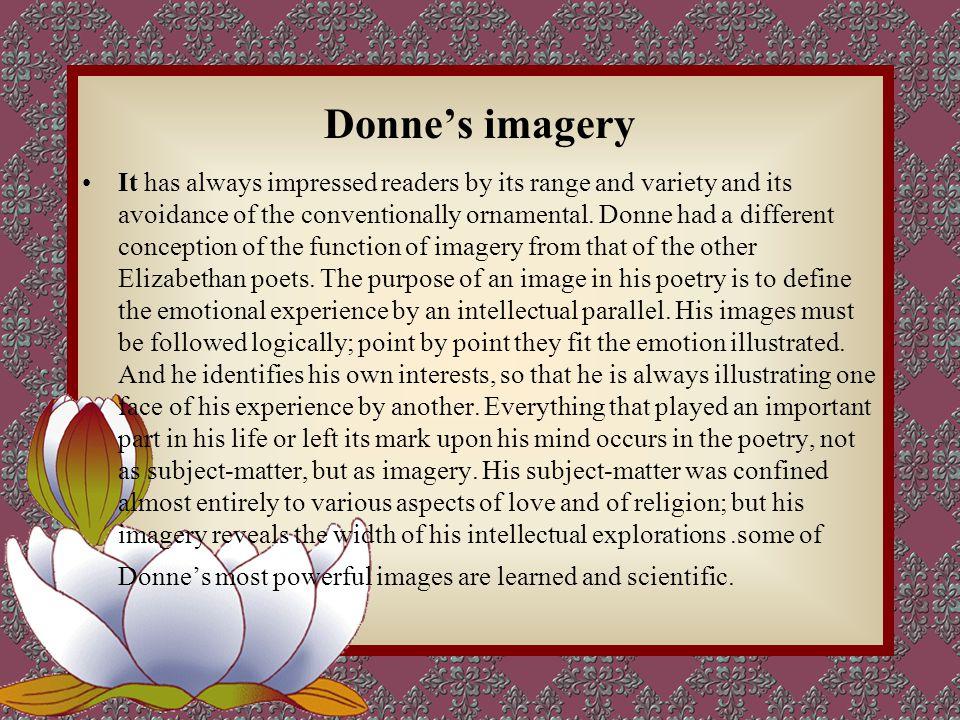 玄学派诗人描绘了一个高级智者诗派,他以进取,自然和自负的特征,使 用不适宜的直喻,复杂的思维 过多的反论,在表达方式上故意使用苛刻的 文笔和僵化的个性为标志, 其主题是爱情,死亡和宗教,根据他们所说, 宇宙间的万物彼此都围绕在上帝周围。 骑士学派是保皇派( royalist )他们 的诗歌以谦和而威严为标志, 他们是充满感情的诗人, 主题 是爱情和宗教, 他们的诗歌兴盛于 17 世纪初和中期的宫廷 反映了生活的奢侈和懒散。 Donne 's religious poems and his magnificent sermons ( 布道 ) reached astounding heights of subtlety and intensity.