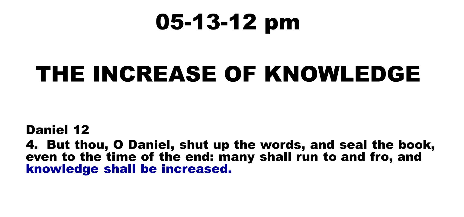 05-13-12 pm THE INCREASE OF KNOWLEDGE Daniel 12 4. But thou, O Daniel, shut up the words, and seal the book, even to the time of the end: many shall r