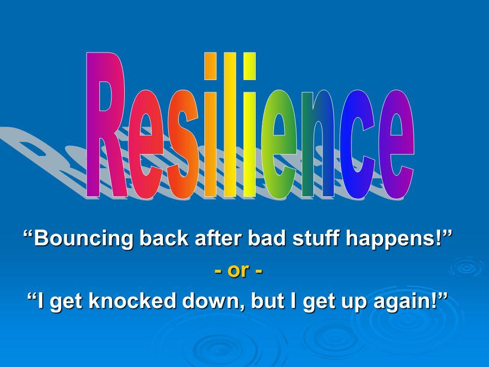 Bouncing back after bad stuff happens! - or - I get knocked down, but I get up again!