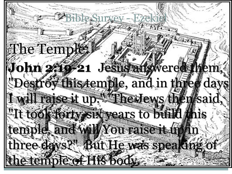 Bible Survey - Ezekiel The Temple: John 2:19-21 Jesus answered them, Destroy this temple, and in three days I will raise it up. The Jews then said, It took forty-six years to build this temple, and will You raise it up in three days But He was speaking of the temple of His body.