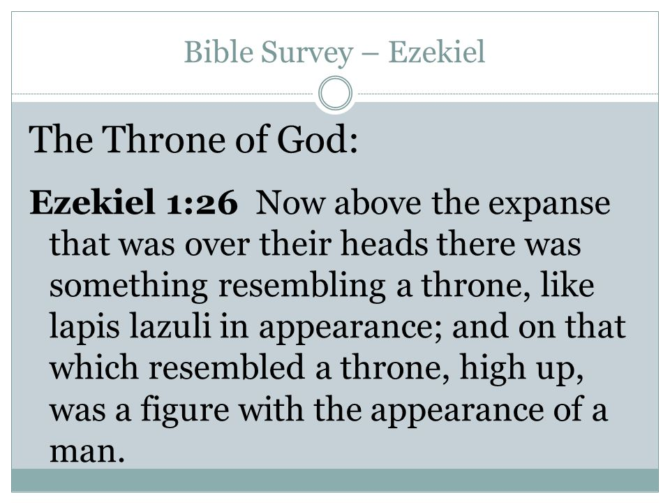 Bible Survey – Ezekiel The Throne of God: Ezekiel 1:26 Now above the expanse that was over their heads there was something resembling a throne, like lapis lazuli in appearance; and on that which resembled a throne, high up, was a figure with the appearance of a man.