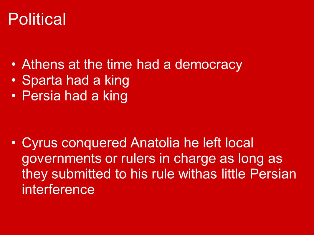 Political Athens at the time had a democracy Sparta had a king Persia had a king Cyrus conquered Anatolia he left local governments or rulers in charg