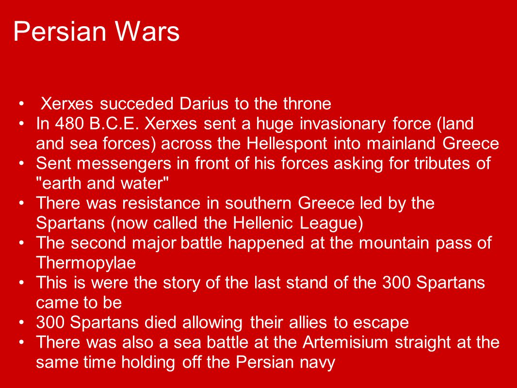Persian Wars Xerxes succeded Darius to the throne In 480 B.C.E. Xerxes sent a huge invasionary force (land and sea forces) across the Hellespont into