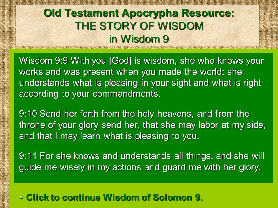 Old Testament Apocrypha Resource: THE STORY OF WISDOM in Wisdom 9 Wisdom 9:9 With you [God] is wisdom, she who knows your works and was present when you made the world; she understands what is pleasing in your sight and what is right according to your commandments.