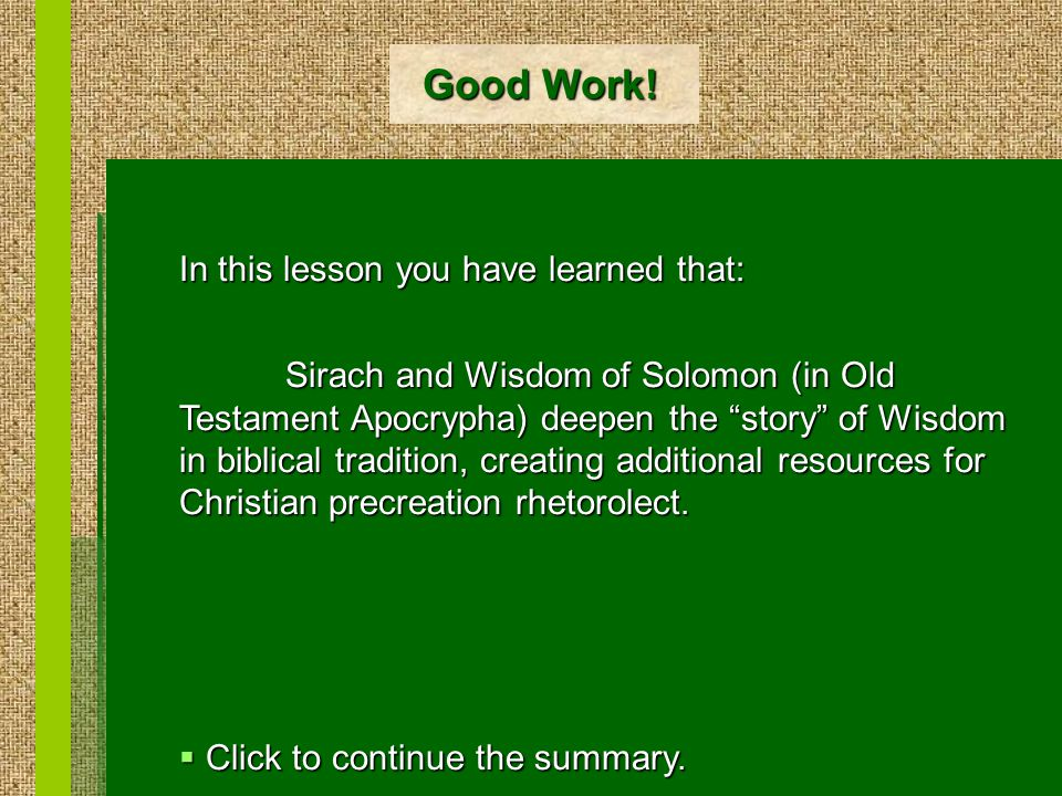 """Good Work! In this lesson you have learned that: Sirach and Wisdom of Solomon (in Old Testament Apocrypha) deepen the """"story"""" of Wisdom in biblical tr"""