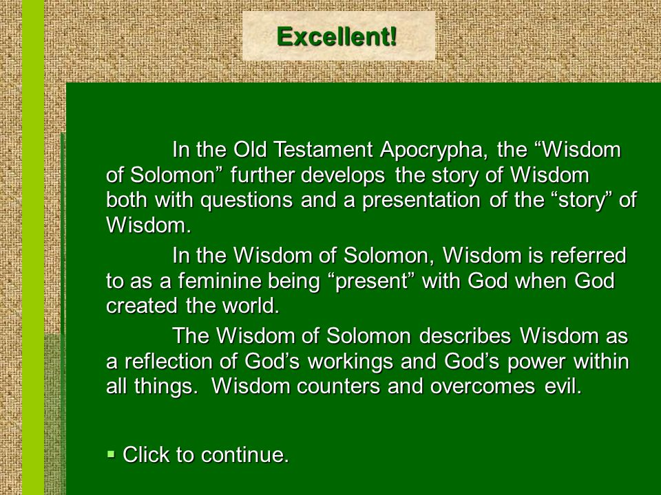 """Excellent! In the Old Testament Apocrypha, the """"Wisdom of Solomon"""" further develops the story of Wisdom both with questions and a presentation of the"""