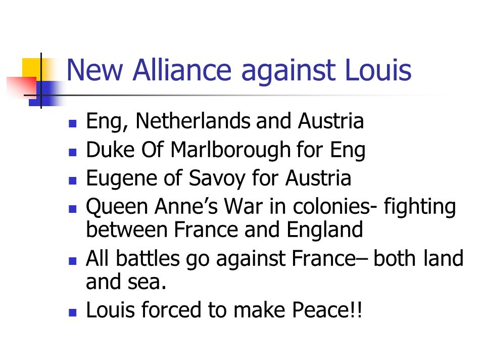 New Alliance against Louis Eng, Netherlands and Austria Duke Of Marlborough for Eng Eugene of Savoy for Austria Queen Anne's War in colonies- fighting between France and England All battles go against France– both land and sea.