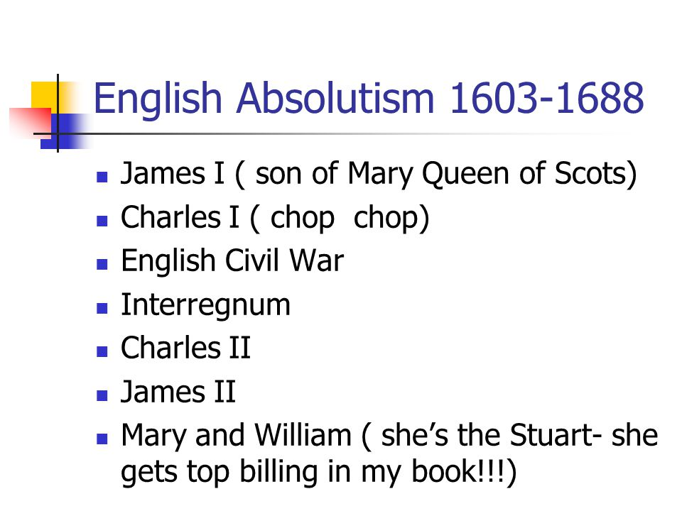 English Absolutism 1603-1688 James I ( son of Mary Queen of Scots) Charles I ( chop chop) English Civil War Interregnum Charles II James II Mary and William ( she's the Stuart- she gets top billing in my book!!!)
