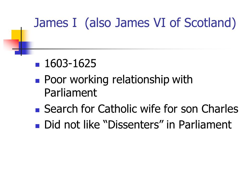 James I (also James VI of Scotland) 1603-1625 Poor working relationship with Parliament Search for Catholic wife for son Charles Did not like Dissenters in Parliament