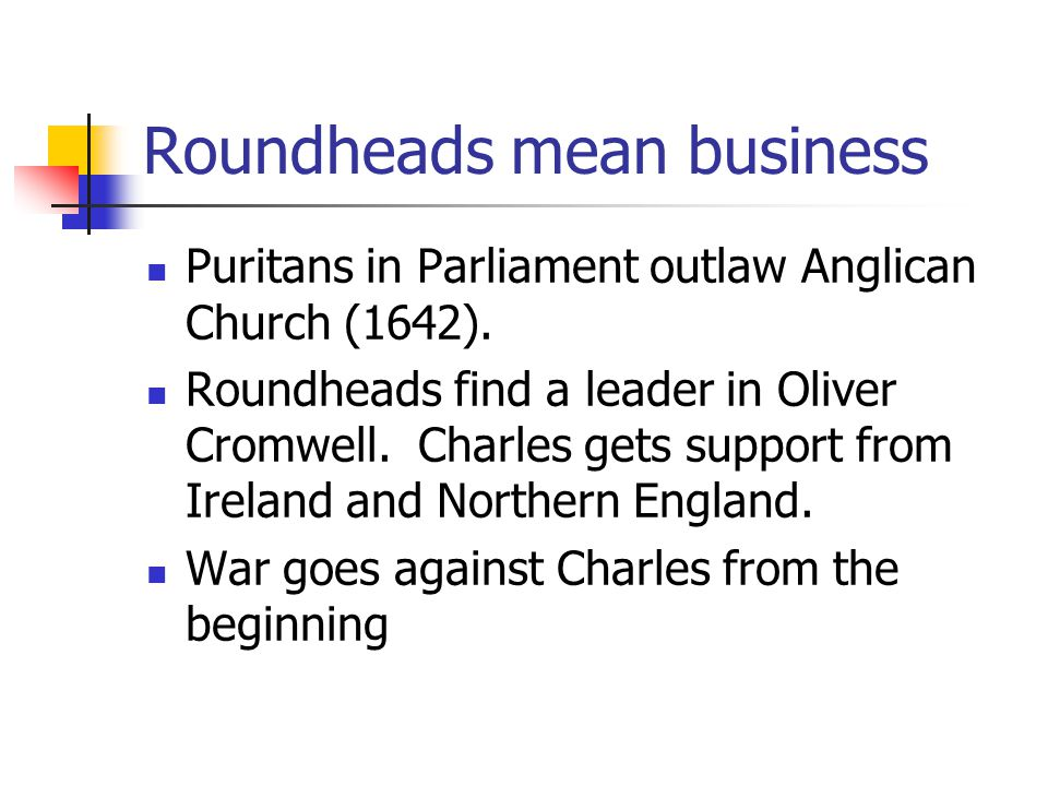 Roundheads mean business Puritans in Parliament outlaw Anglican Church (1642).
