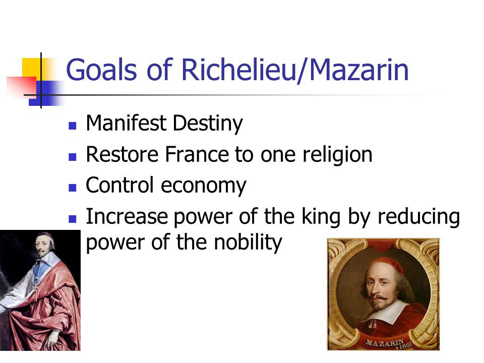 Goals of Richelieu/Mazarin Manifest Destiny Restore France to one religion Control economy Increase power of the king by reducing power of the nobility