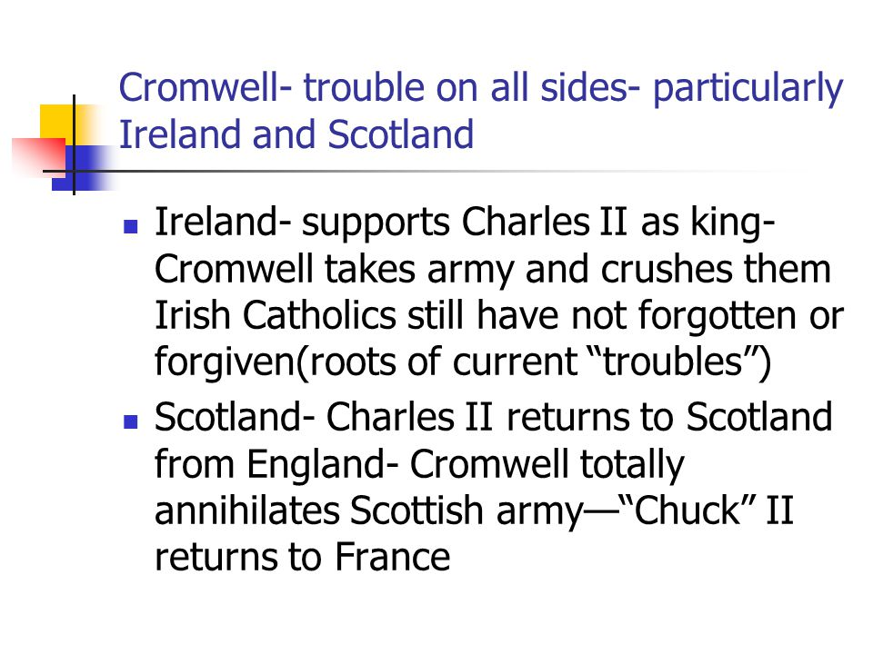Cromwell- trouble on all sides- particularly Ireland and Scotland Ireland- supports Charles II as king- Cromwell takes army and crushes them Irish Catholics still have not forgotten or forgiven(roots of current troubles ) Scotland- Charles II returns to Scotland from England- Cromwell totally annihilates Scottish army— Chuck II returns to France