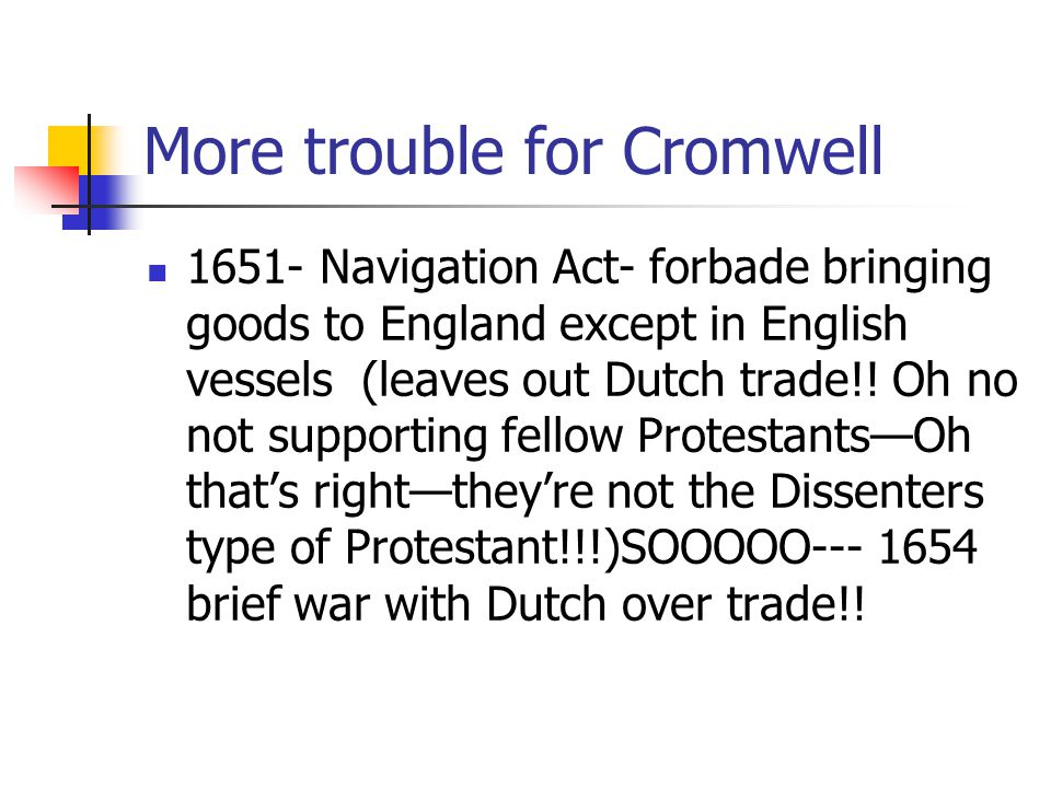 More trouble for Cromwell 1651- Navigation Act- forbade bringing goods to England except in English vessels (leaves out Dutch trade!.