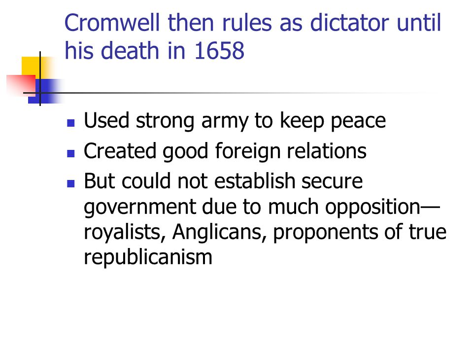 Cromwell then rules as dictator until his death in 1658 Used strong army to keep peace Created good foreign relations But could not establish secure government due to much opposition— royalists, Anglicans, proponents of true republicanism