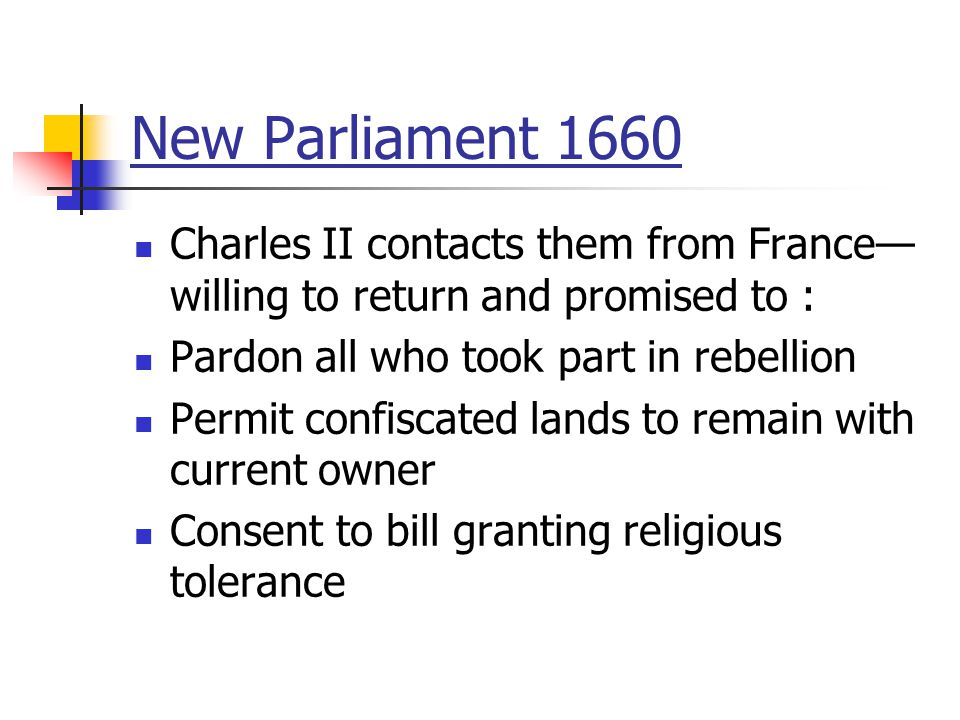 New Parliament 1660 Charles II contacts them from France— willing to return and promised to : Pardon all who took part in rebellion Permit confiscated lands to remain with current owner Consent to bill granting religious tolerance