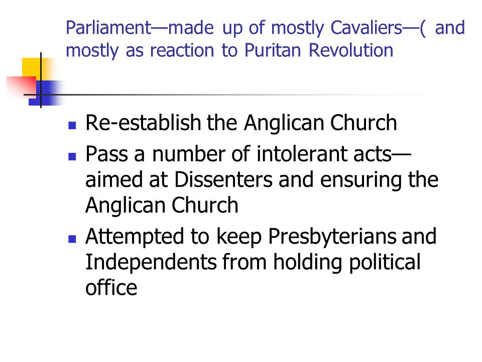 Parliament—made up of mostly Cavaliers—( and mostly as reaction to Puritan Revolution Re-establish the Anglican Church Pass a number of intolerant acts— aimed at Dissenters and ensuring the Anglican Church Attempted to keep Presbyterians and Independents from holding political office