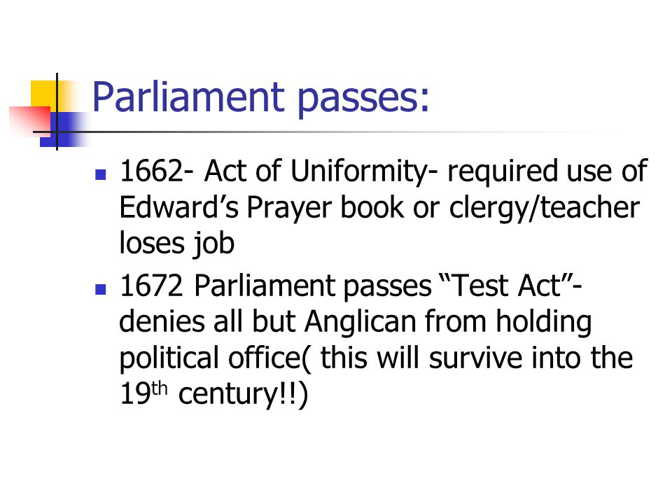 Parliament passes: 1662- Act of Uniformity- required use of Edward's Prayer book or clergy/teacher loses job 1672 Parliament passes Test Act - denies all but Anglican from holding political office( this will survive into the 19 th century!!)