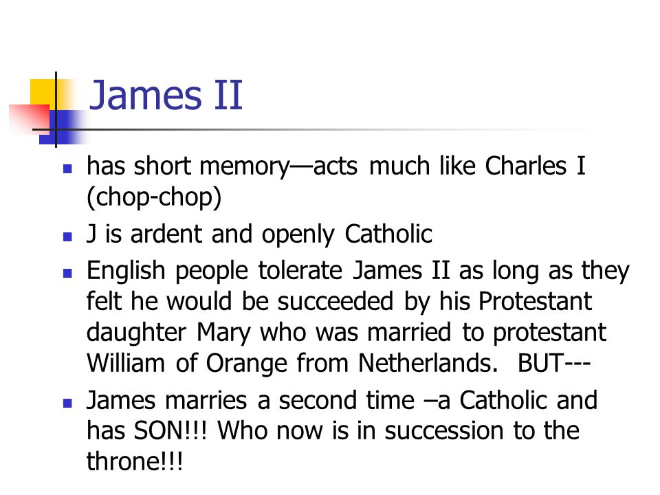 James II has short memory—acts much like Charles I (chop-chop) J is ardent and openly Catholic English people tolerate James II as long as they felt he would be succeeded by his Protestant daughter Mary who was married to protestant William of Orange from Netherlands.
