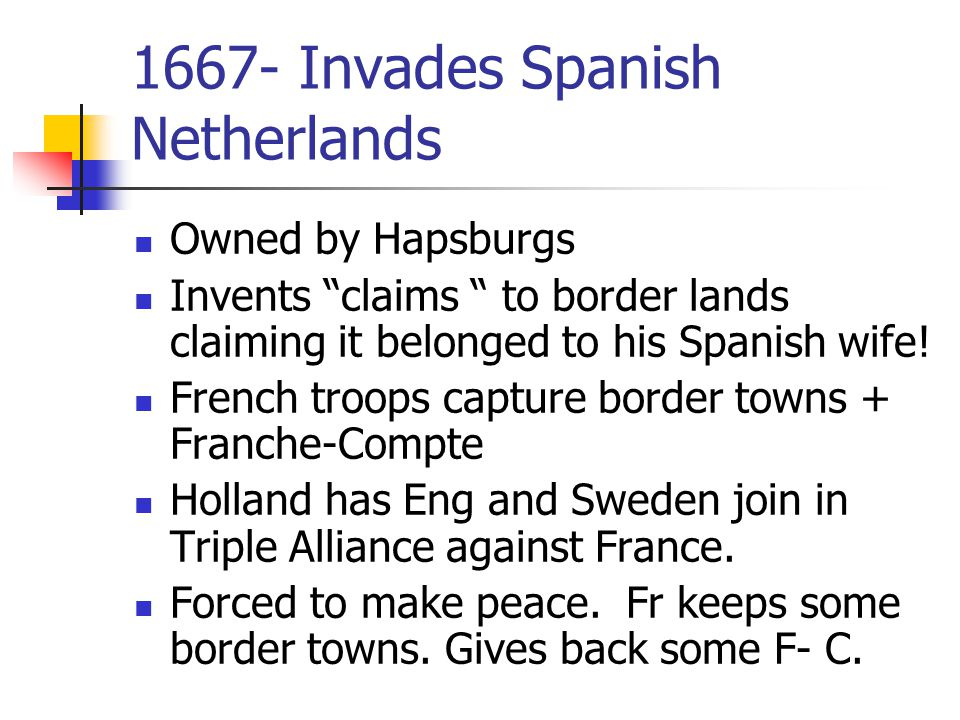 1667- Invades Spanish Netherlands Owned by Hapsburgs Invents claims to border lands claiming it belonged to his Spanish wife.