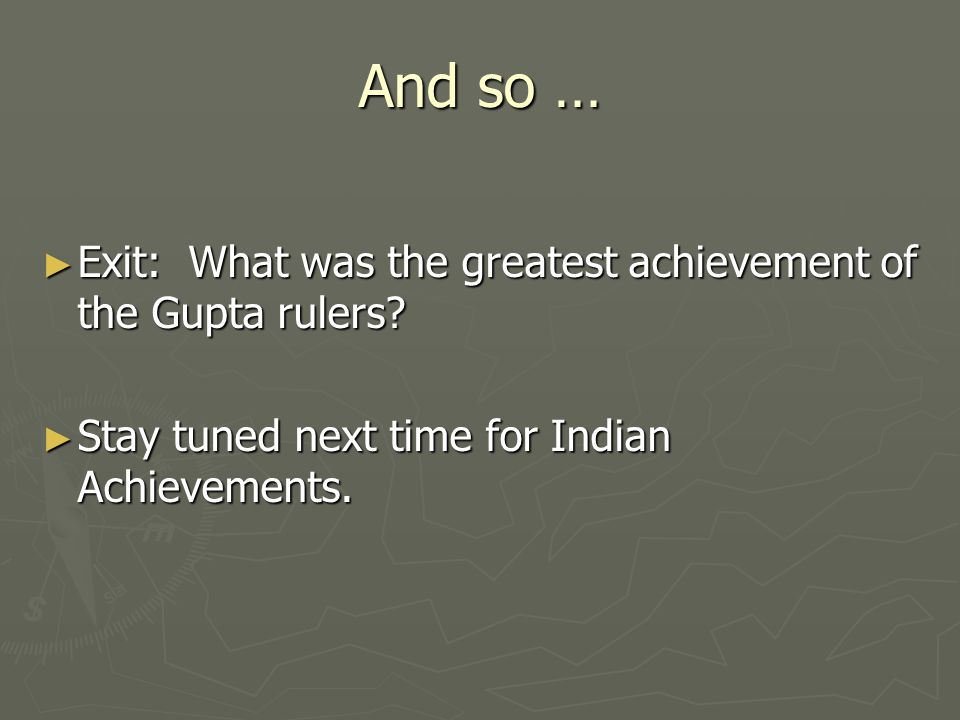 And so … ► Exit: What was the greatest achievement of the Gupta rulers.
