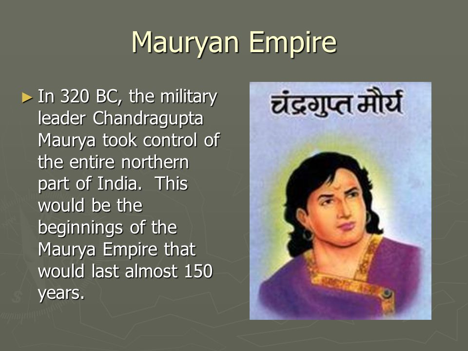Mauryan Empire ► In 320 BC, the military leader Chandragupta Maurya took control of the entire northern part of India.
