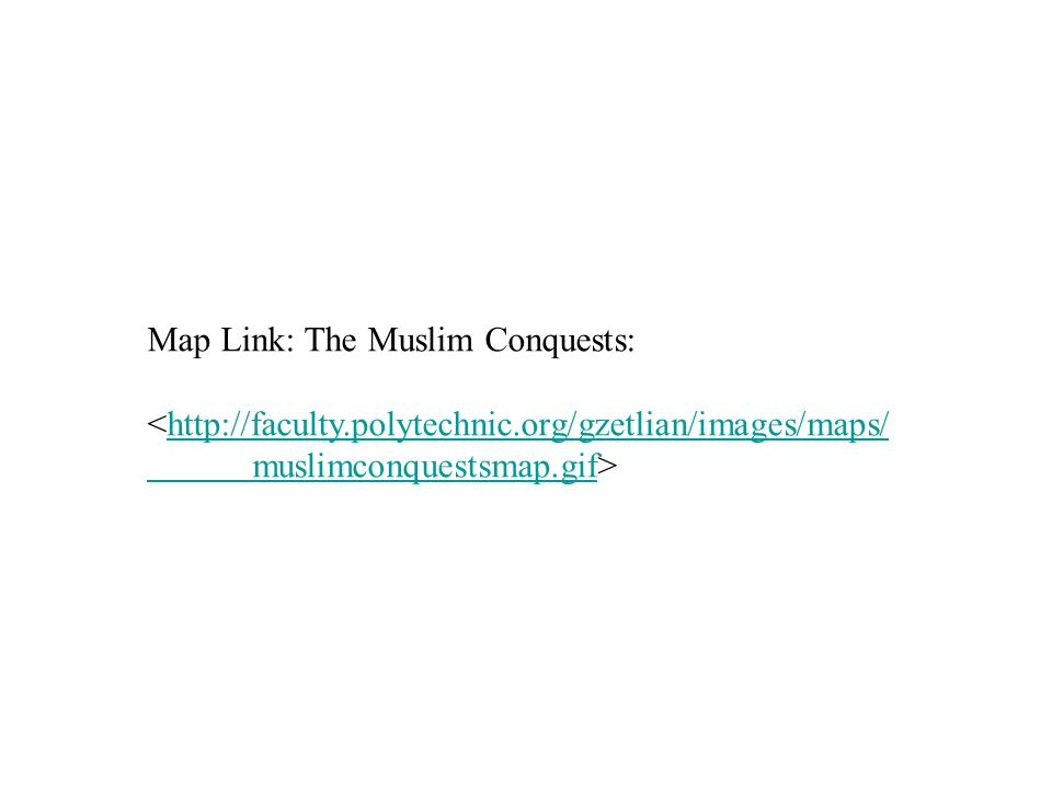 Map Link: The Muslim Conquests: <http://faculty.polytechnic.org/gzetlian/images/maps/http://faculty.polytechnic.org/gzetlian/images/maps/ muslimconquestsmap.gifmuslimconquestsmap.gif>