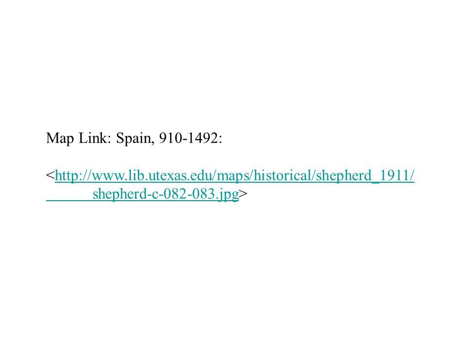 Map Link: Spain, 910-1492: <http://www.lib.utexas.edu/maps/historical/shepherd_1911/http://www.lib.utexas.edu/maps/historical/shepherd_1911/ shepherd-c-082-083.jpgshepherd-c-082-083.jpg>