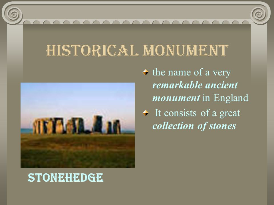 Historical Monument the name of a very remarkable ancient monument in England It consists of a great collection of stones Stonehedge