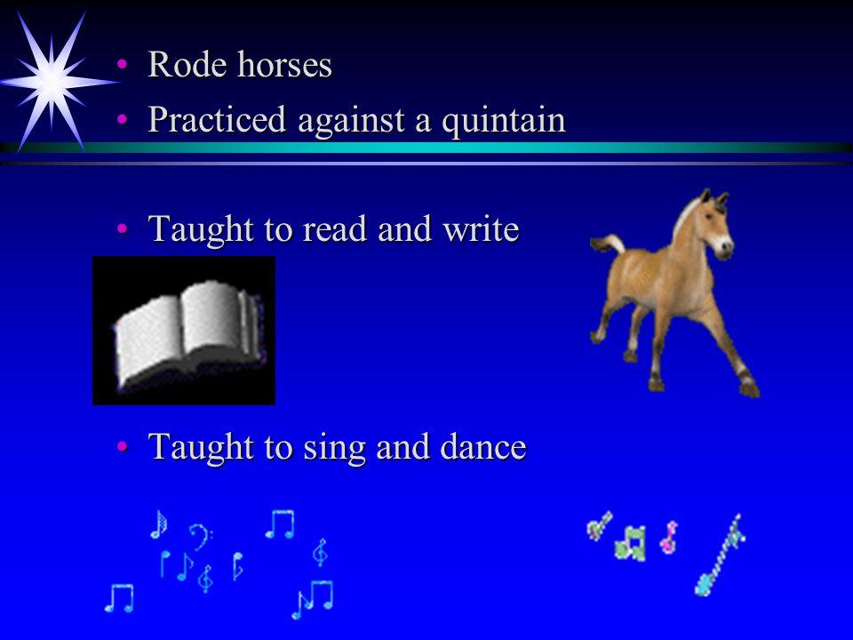 Rode horsesRode horses Practiced against a quintainPracticed against a quintain Taught to read and writeTaught to read and write Taught to sing and danceTaught to sing and dance