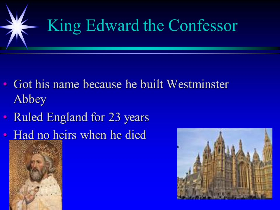 King Edward the Confessor King Edward the Confessor Got his name because he built Westminster AbbeyGot his name because he built Westminster Abbey Ruled England for 23 yearsRuled England for 23 years Had no heirs when he diedHad no heirs when he died