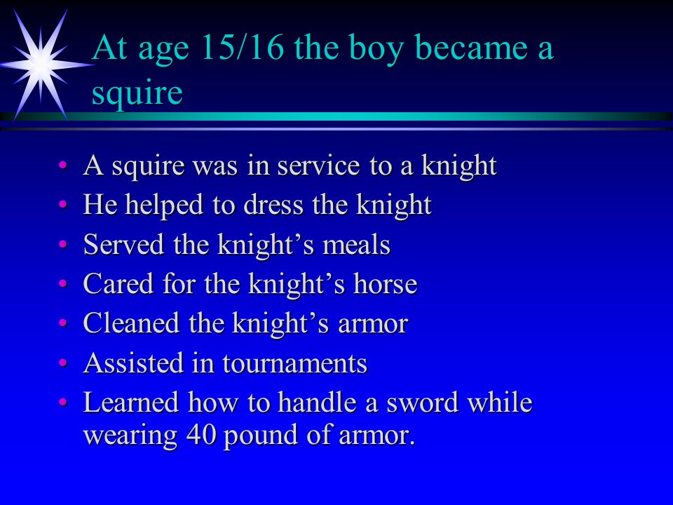 At age 15/16 the boy became a squire A squire was in service to a knightA squire was in service to a knight He helped to dress the knightHe helped to