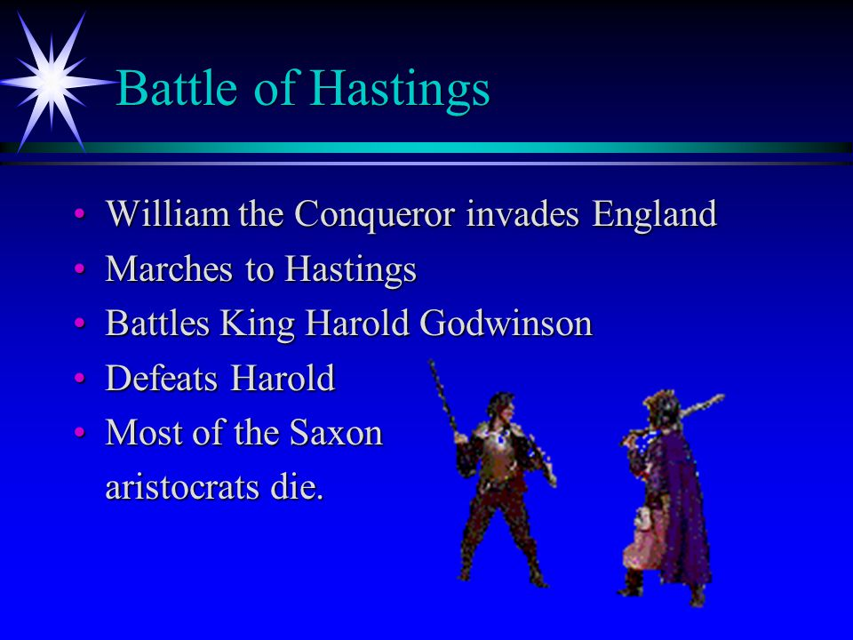 Battle of Hastings Battle of Hastings William the Conqueror invades EnglandWilliam the Conqueror invades England Marches to HastingsMarches to Hastings Battles King Harold GodwinsonBattles King Harold Godwinson Defeats HaroldDefeats Harold Most of the SaxonMost of the Saxon aristocrats die.