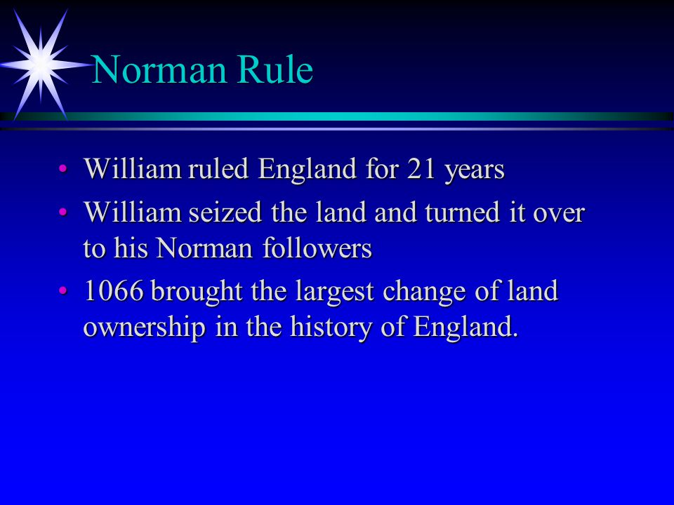 Norman Rule Norman Rule William ruled England for 21 yearsWilliam ruled England for 21 years William seized the land and turned it over to his Norman followersWilliam seized the land and turned it over to his Norman followers 1066 brought the largest change of land ownership in the history of England.1066 brought the largest change of land ownership in the history of England.
