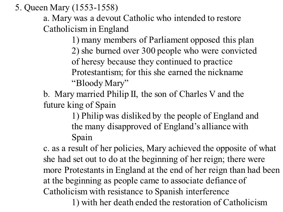 5. Queen Mary (1553-1558) a. Mary was a devout Catholic who intended to restore Catholicism in England 1) many members of Parliament opposed this plan