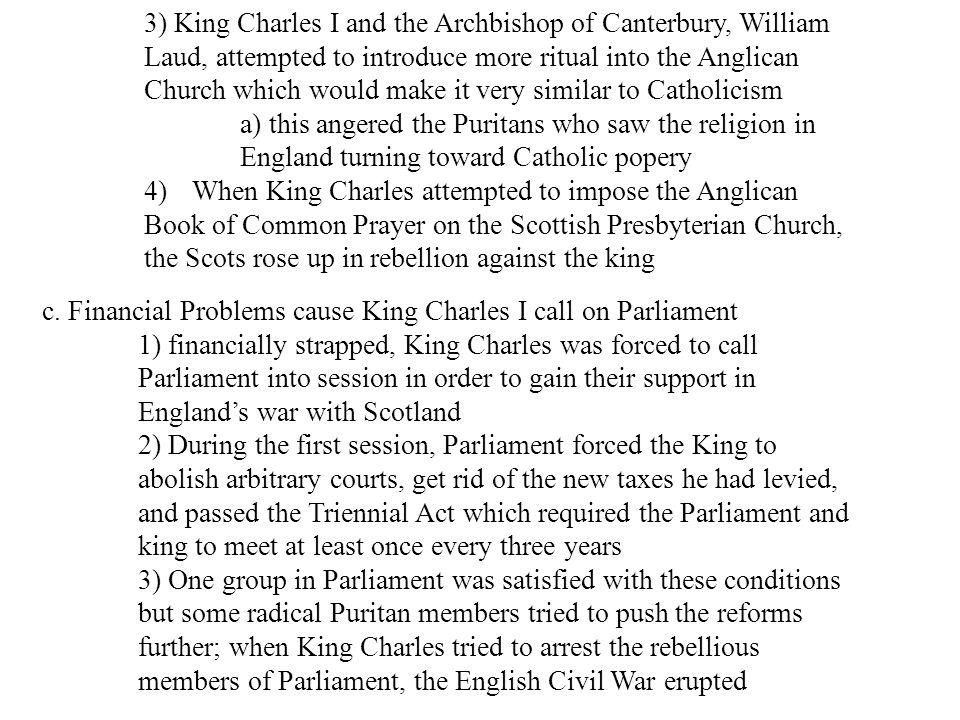 3) King Charles I and the Archbishop of Canterbury, William Laud, attempted to introduce more ritual into the Anglican Church which would make it very