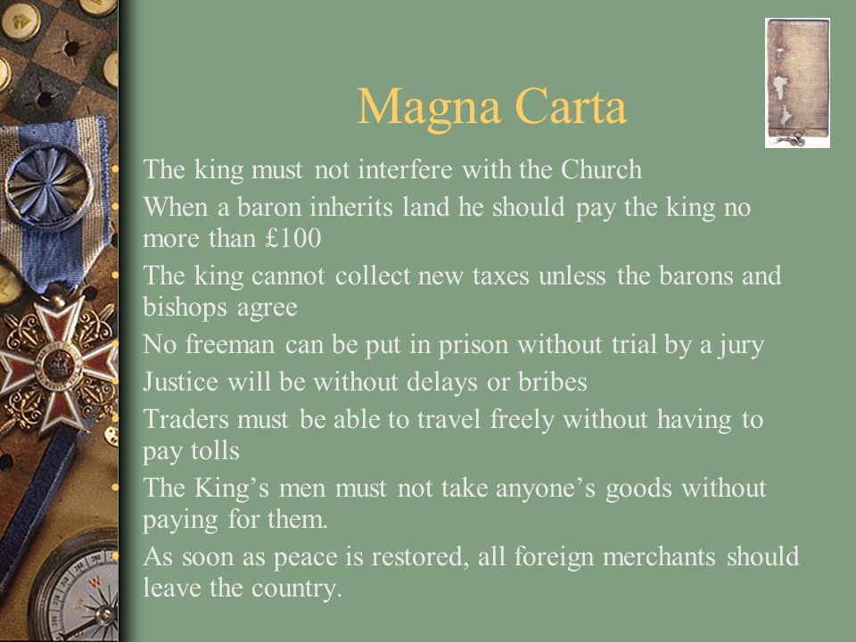 Magna Carta The king must not interfere with the Church When a baron inherits land he should pay the king no more than £100 The king cannot collect new taxes unless the barons and bishops agree No freeman can be put in prison without trial by a jury Justice will be without delays or bribes Traders must be able to travel freely without having to pay tolls The King's men must not take anyone's goods without paying for them.