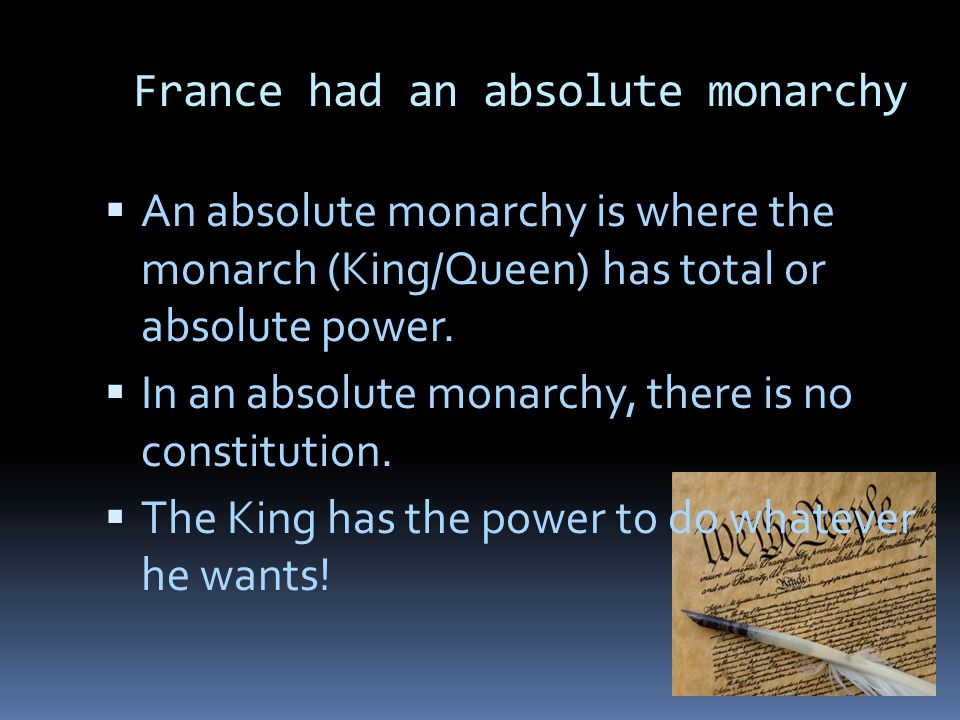 France's Absolute Monarchy  France had a monarchy, which means that they were ruled by a King/Queen.
