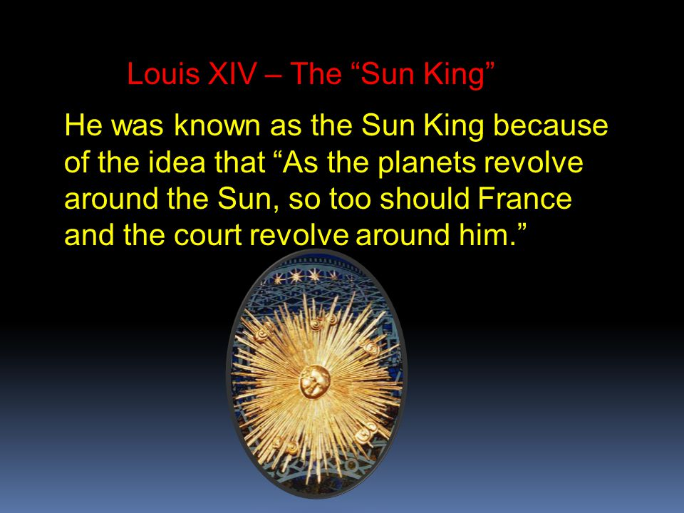 Louis XIV – The Sun King He was known as the Sun King because of the idea that As the planets revolve around the Sun, so too should France and the court revolve around him.