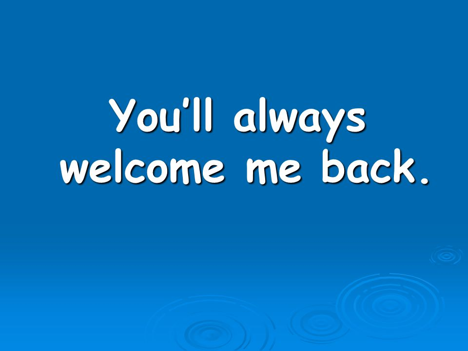 You'll always welcome me back.
